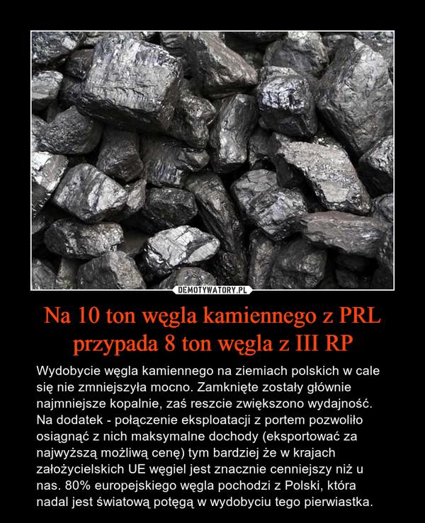 Na 10 ton węgla kamiennego z PRL przypada 8 ton węgla z III RP – Wydobycie węgla kamiennego na ziemiach polskich w cale się nie zmniejszyła mocno. Zamknięte zostały głównie najmniejsze kopalnie, zaś reszcie zwiększono wydajność. Na dodatek - połączenie eksploatacji z portem pozwoliło osiągnąć z nich maksymalne dochody (eksportować za najwyższą możliwą cenę) tym bardziej że w krajach założycielskich UE węgiel jest znacznie cenniejszy niż u nas. 80% europejskiego węgla pochodzi z Polski, która nadal jest światową potęgą w wydobyciu tego pierwiastka.