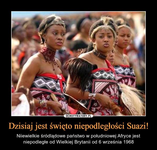 Dzisiaj jest święto niepodległości Suazi! – Niiewielkie śródlądowe państwo w południowej Afryce jest niepodległe od Wielkiej Brytanii od 6 września 1968