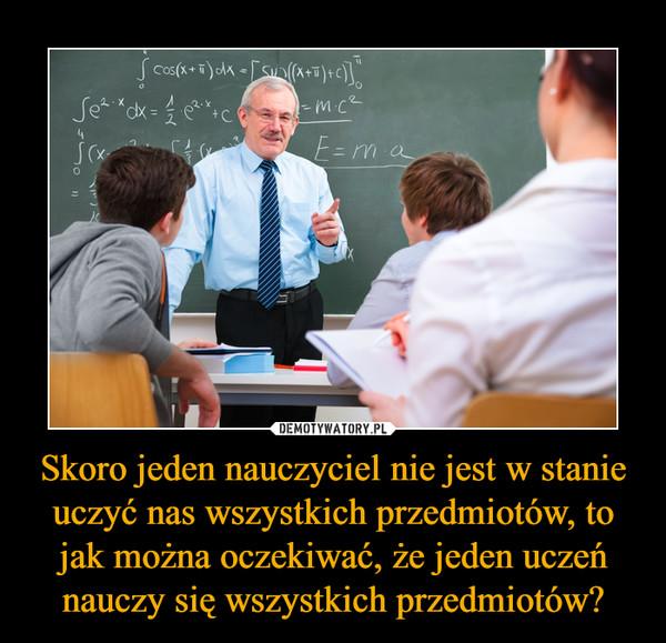 Skoro jeden nauczyciel nie jest w stanie uczyć nas wszystkich przedmiotów, to jak można oczekiwać, że jeden uczeń nauczy się wszystkich przedmiotów? –