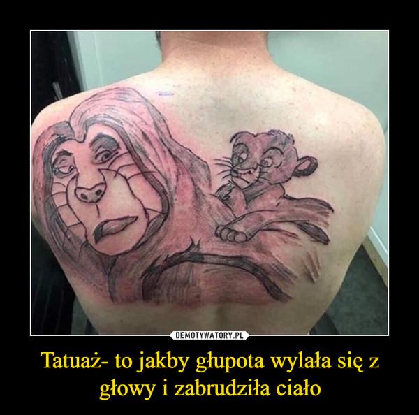 Tatuaż- to jakby głupota wylała się z głowy i zabrudziła ciało –