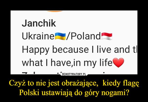 Czyż to nie jest obrażające,  kiedy flagę Polski ustawiają do góry nogami? –