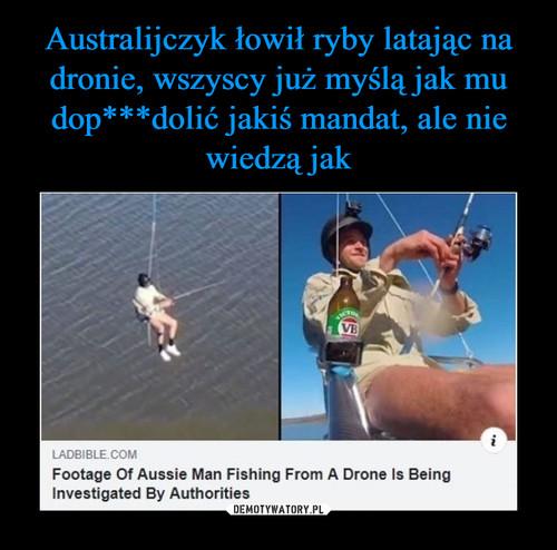 Australijczyk łowił ryby latając na dronie, wszyscy już myślą jak mu dop***dolić jakiś mandat, ale nie wiedzą jak