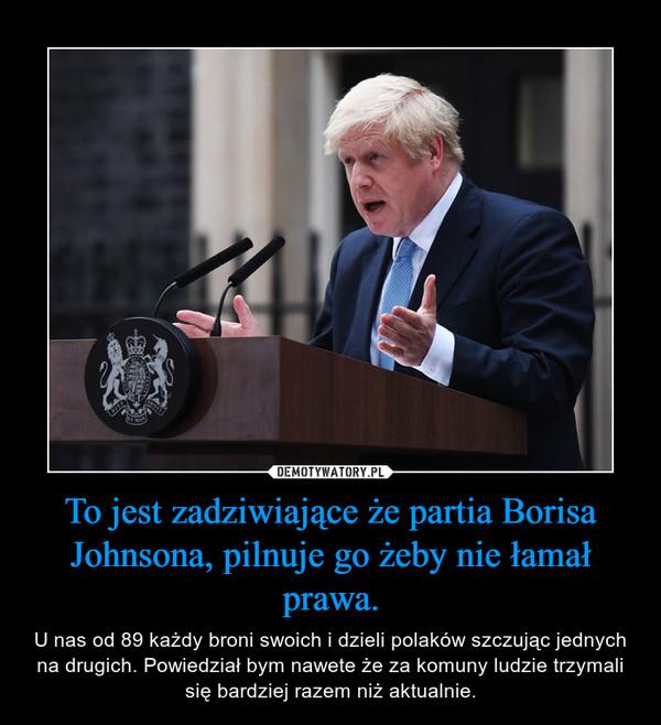 To jest zadziwiające że partia Borisa Johnsona, pilnuje go żeby nie łamał prawa. – U nas od 89 każdy broni swoich i dzieli polaków szczując jednych na drugich. Powiedział bym nawete że za komuny ludzie trzymali się bardziej razem niż aktualnie.