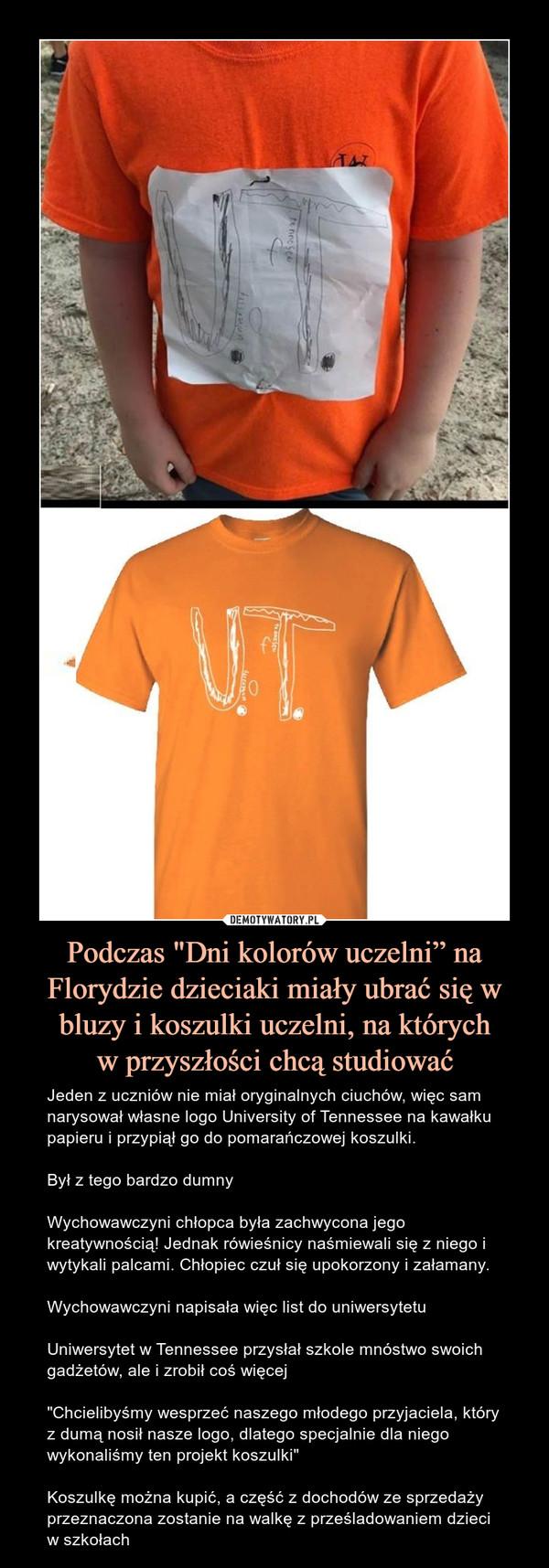 """Podczas """"Dni kolorów uczelni"""" na Florydzie dzieciaki miały ubrać się w bluzy i koszulki uczelni, na którychw przyszłości chcą studiować – Jeden z uczniów nie miał oryginalnych ciuchów, więc sam narysował własne logo University of Tennessee na kawałku papieru i przypiął go do pomarańczowej koszulki.Był z tego bardzo dumny Wychowawczyni chłopca była zachwycona jego kreatywnością! Jednak rówieśnicy naśmiewali się z niego i wytykali palcami. Chłopiec czuł się upokorzony i załamany.Wychowawczyni napisała więc list do uniwersytetuUniwersytet w Tennessee przysłał szkole mnóstwo swoich gadżetów, ale i zrobił coś więcej""""Chcielibyśmy wesprzeć naszego młodego przyjaciela, który z dumą nosił nasze logo, dlatego specjalnie dla niego wykonaliśmy ten projekt koszulki""""Koszulkę można kupić, a część z dochodów ze sprzedaży przeznaczona zostanie na walkę z prześladowaniem dzieci w szkołach"""