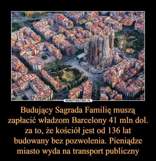 Budujący Sagrada Familię muszą zapłacić władzom Barcelony 41 mln dol. za to, że kościół jest od 136 lat budowany bez pozwolenia. Pieniądze miasto wyda na transport publiczny