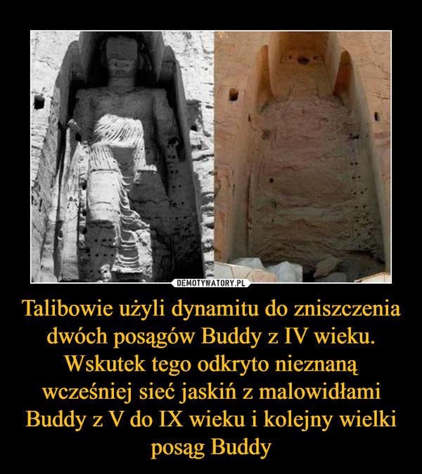 Talibowie użyli dynamitu do zniszczenia dwóch posągów Buddy z IV wieku. Wskutek tego odkryto nieznaną wcześniej sieć jaskiń z malowidłami Buddy z V do IX wieku i kolejny wielki posąg Buddy –