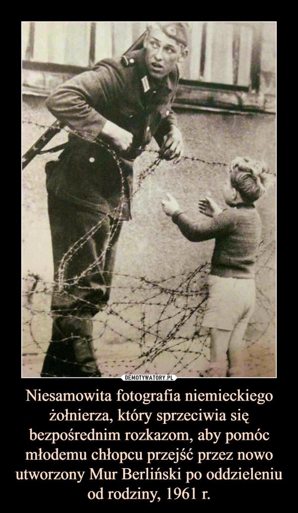 Niesamowita fotografia niemieckiego żołnierza, który sprzeciwia się bezpośrednim rozkazom, aby pomóc młodemu chłopcu przejść przez nowo utworzony Mur Berliński po oddzieleniu od rodziny, 1961 r. –