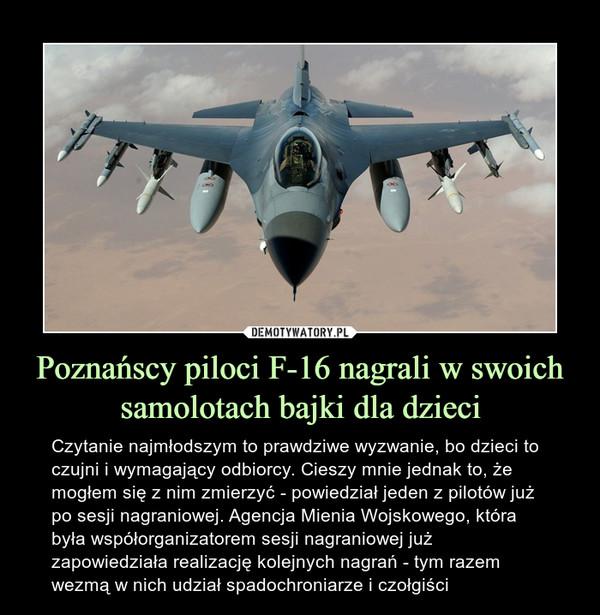 Poznańscy piloci F-16 nagrali w swoich samolotach bajki dla dzieci – Czytanie najmłodszym to prawdziwe wyzwanie, bo dzieci to czujni i wymagający odbiorcy. Cieszy mnie jednak to, że mogłem się z nim zmierzyć - powiedział jeden z pilotów już po sesji nagraniowej. Agencja Mienia Wojskowego, która była współorganizatorem sesji nagraniowej już zapowiedziała realizację kolejnych nagrań - tym razem wezmą w nich udział spadochroniarze i czołgiści