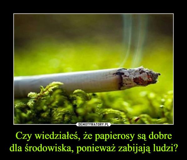 Czy wiedziałeś, że papierosy są dobre dla środowiska, ponieważ zabijają ludzi? –