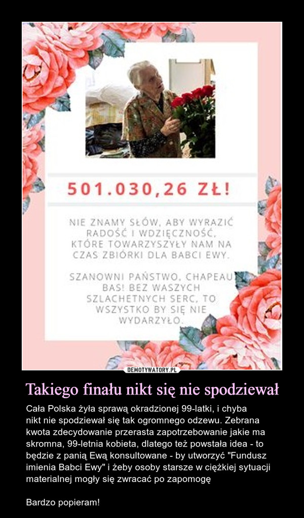 """Takiego finału nikt się nie spodziewał – Cała Polska żyła sprawą okradzionej 99-latki, i chyba nikt nie spodziewał się tak ogromnego odzewu. Zebrana kwota zdecydowanie przerasta zapotrzebowanie jakie ma skromna, 99-letnia kobieta, dlatego też powstała idea - to będzie z panią Ewą konsultowane - by utworzyć """"Fundusz imienia Babci Ewy"""" i żeby osoby starsze w ciężkiej sytuacji materialnej mogły się zwracać po zapomogęBardzo popieram!"""