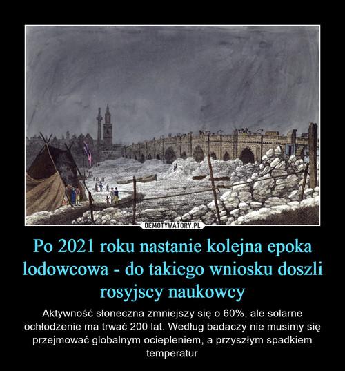 Po 2021 roku nastanie kolejna epoka lodowcowa - do takiego wniosku doszli rosyjscy naukowcy