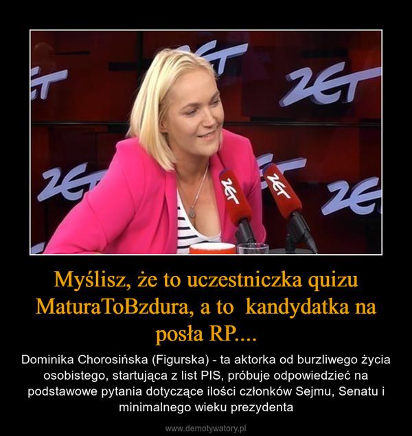 Myślisz, że to uczestniczka quizu MaturaToBzdura, a to  kandydatka na posła RP.... – Dominika Chorosińska (Figurska) - ta aktorka od burzliwego życia osobistego, startująca z list PIS, próbuje odpowiedzieć na podstawowe pytania dotyczące ilości członków Sejmu, Senatu i minimalnego wieku prezydenta