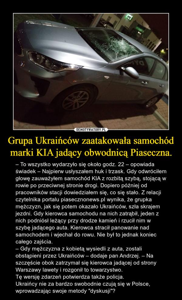 """Grupa Ukraińców zaatakowała samochód marki KIA jadący obwodnicą Piaseczna. – – To wszystko wydarzyło się około godz. 22 – opowiada świadek – Najpierw usłyszałem huk i trzask. Gdy odwróciłem głowę zauważyłem samochód KIA z rozbitą szybą, stojącą w rowie po przeciwnej stronie drogi. Dopiero później od pracowników stacji dowiedziałem się, co się stało. Z relacji czytelnika portalu piasecznonews.pl wynika, że grupka mężczyzn, jak się potem okazało Ukraińców, szła skrajem jezdni. Gdy kierowca samochodu na nich zatrąbił, jeden z nich podniósł leżący przy drodze kamień i rzucił nim w szybę jadącego auta. Kierowca stracił panowanie nad samochodem i wjechał do rowu. Nie był to jednak koniec całego zajścia.– Gdy mężczyzna z kobietą wysiedli z auta, zostali obstąpieni przez Ukraińców – dodaje pan Andrzej. – Na szczęście obok zatrzymał się kierowca jadącej od strony Warszawy lawety i rozgonił to towarzystwo.Tę wersję zdarzeń potwierdza także policja.Ukraińcy nie za bardzo swobodnie czują się w Polsce, wprowadzając swoje metody """"dyskusji""""?"""
