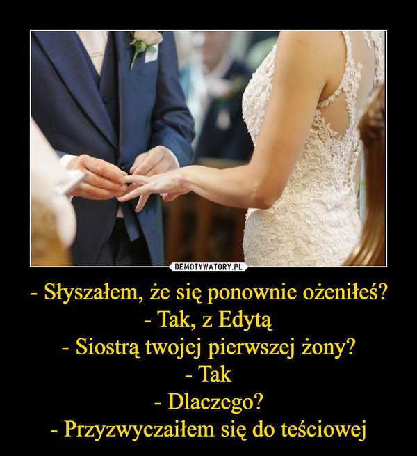 - Słyszałem, że się ponownie ożeniłeś?- Tak, z Edytą- Siostrą twojej pierwszej żony?- Tak- Dlaczego?- Przyzwyczaiłem się do teściowej –