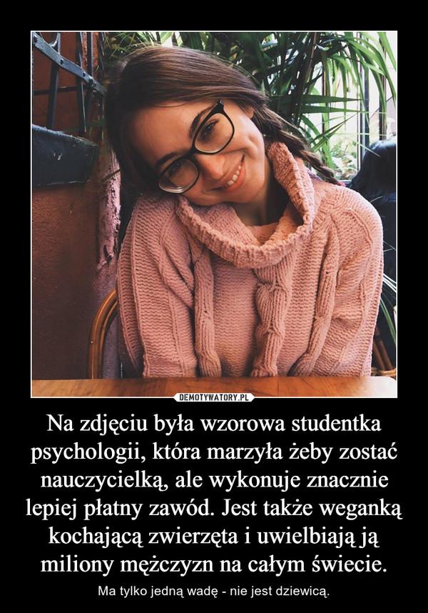 Na zdjęciu była wzorowa studentka psychologii, która marzyła żeby zostać nauczycielką, ale wykonuje znacznie lepiej płatny zawód. Jest także weganką kochającą zwierzęta i uwielbiają ją miliony mężczyzn na całym świecie. – Ma tylko jedną wadę - nie jest dziewicą.