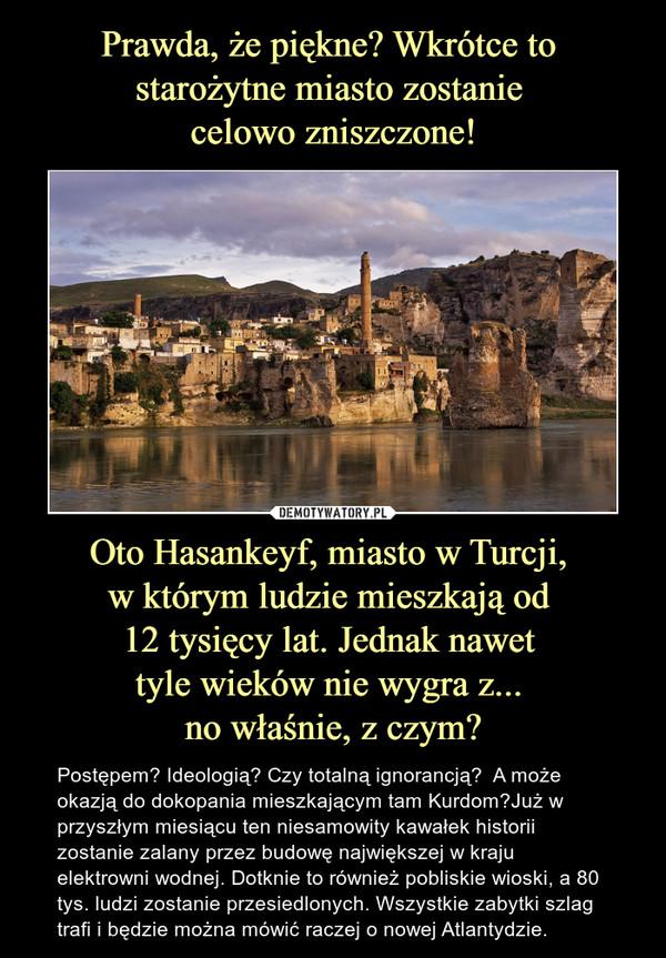 Oto Hasankeyf, miasto w Turcji, w którym ludzie mieszkają od 12 tysięcy lat. Jednak nawet tyle wieków nie wygra z... no właśnie, z czym? – Postępem? Ideologią? Czy totalną ignorancją?  A może okazją do dokopania mieszkającym tam Kurdom?Już w przyszłym miesiącu ten niesamowity kawałek historii zostanie zalany przez budowę największej w kraju elektrowni wodnej. Dotknie to również pobliskie wioski, a 80 tys. ludzi zostanie przesiedlonych. Wszystkie zabytki szlag trafi i będzie można mówić raczej o nowej Atlantydzie.