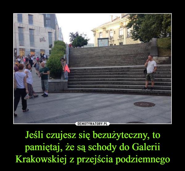 Jeśli czujesz się bezużyteczny, to pamiętaj, że są schody do Galerii Krakowskiej z przejścia podziemnego –