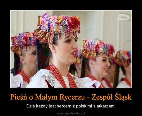 Pieśń o Małym Rycerzu - Zespół Śląsk – Dziś każdy jest sercem z polskimi siatkarzami