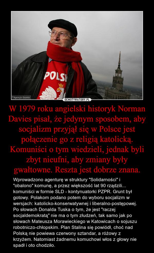 """W 1979 roku angielski historyk Norman Davies pisał, że jedynym sposobem, aby socjalizm przyjął się w Polsce jest połączenie go z religią katolicką. Komuniści o tym wiedzieli, jednak byli zbyt nieufni, aby zmiany były gwałtowne. Reszta jest dobrze znana. – Wprowadzono agenturę w struktury """"Solidarności"""" i """"obalono"""" komunę, a przez większość lat 90 rządzili... komuniści w formie SLD - kontynuatorki PZPR. Grunt był gotowy. Polakom podano potem do wyboru socjalizm w wersjach: katolicko-konserwatywnej i liberalno-postępowej. Po słowach Donalda Tuska o tym, że jest """"raczej socjaldemokratą"""" nie ma o tym złudzeń, tak samo jak po słowach Mateusza Morawieckiego w Katowicach o sojuszu robotniczo-chłopskim. Plan Stalina się powiódł, choć nad Polską nie powiewa czerwony sztandar, a różowy z krzyżem. Natomiast żadnemu komuchowi włos z głowy nie spadł i oto chodziło."""