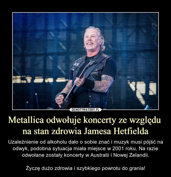 Metallica odwołuje koncerty ze względu na stan zdrowia Jamesa Hetfielda – Uzależnienie od alkoholu dało o sobie znać i muzyk musi pójść na odwyk, podobna sytuacja miała miejsce w 2001 roku. Na razie odwołane zostały koncerty w Australii i Nowej Zelandii.Życzę dużo zdrowia i szybkiego powrotu do grania!
