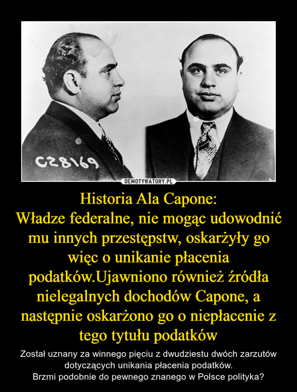Historia Ala Capone:Władze federalne, nie mogąc udowodnić mu innych przestępstw, oskarżyły go więc o unikanie płacenia podatków.Ujawniono również źródła nielegalnych dochodów Capone, a następnie oskarżono go o niepłacenie z tego tytułu podatków – Został uznany za winnego pięciu z dwudziestu dwóch zarzutów dotyczących unikania płacenia podatków.Brzmi podobnie do pewnego znanego w Polsce polityka?