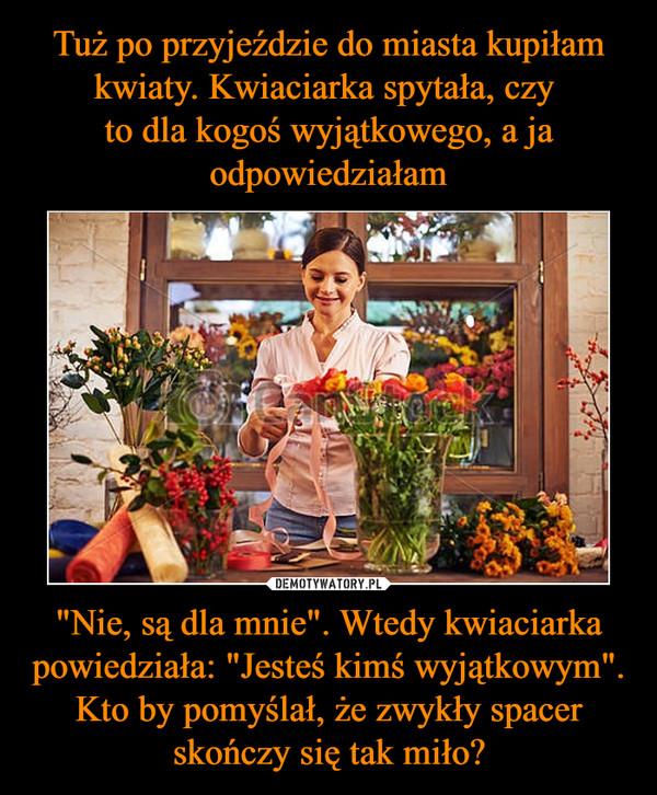 """Tuż po przyjeździe do miasta kupiłam kwiaty. Kwiaciarka spytała, czy  to dla kogoś wyjątkowego, a ja odpowiedziałam """"Nie, są dla mnie"""". Wtedy kwiaciarka powiedziała: """"Jesteś kimś wyjątkowym"""". Kto by pomyślał, że zwykły spacer skończy się tak miło?"""