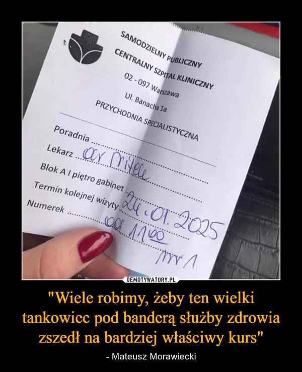 """""""Wiele robimy, żeby ten wielki tankowiec pod banderą służby zdrowia zszedł na bardziej właściwy kurs"""" – - Mateusz Morawiecki"""