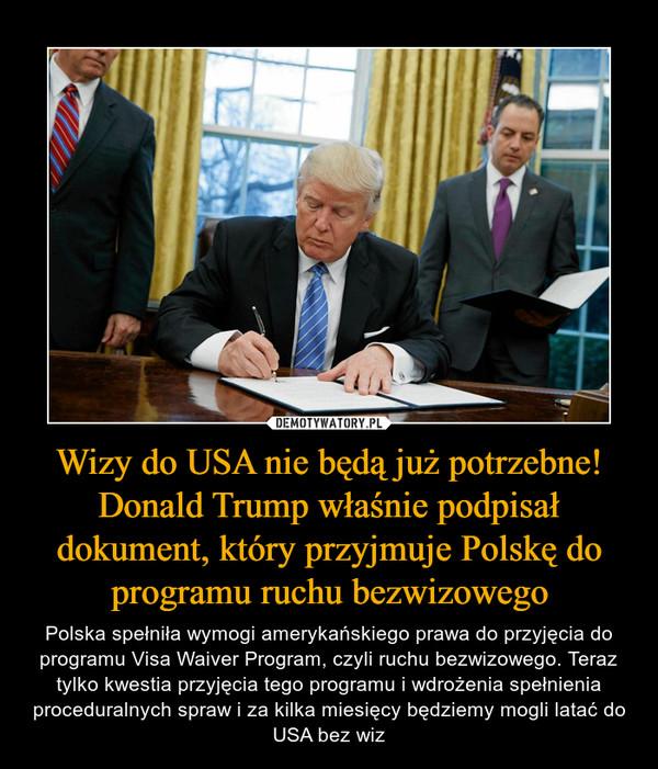 Wizy do USA nie będą już potrzebne! Donald Trump właśnie podpisał dokument, który przyjmuje Polskę do programu ruchu bezwizowego – Polska spełniła wymogi amerykańskiego prawa do przyjęcia do programu Visa Waiver Program, czyli ruchu bezwizowego. Teraz tylko kwestia przyjęcia tego programu i wdrożenia spełnienia proceduralnych spraw i za kilka miesięcy będziemy mogli latać do USA bez wiz