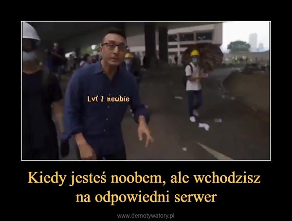 Kiedy jesteś noobem, ale wchodzisz na odpowiedni serwer –