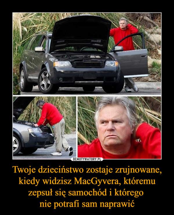 Twoje dzieciństwo zostaje zrujnowane, kiedy widzisz MacGyvera, któremu zepsuł się samochód i którego nie potrafi sam naprawić –