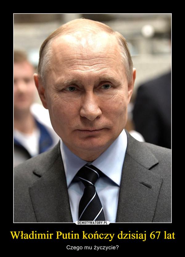 Władimir Putin kończy dzisiaj 67 lat – Czego mu życzycie?