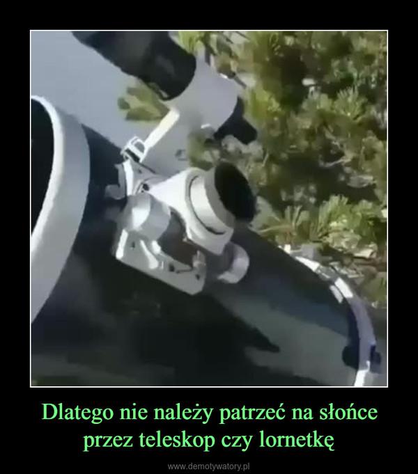 Dlatego nie należy patrzeć na słońce przez teleskop czy lornetkę –