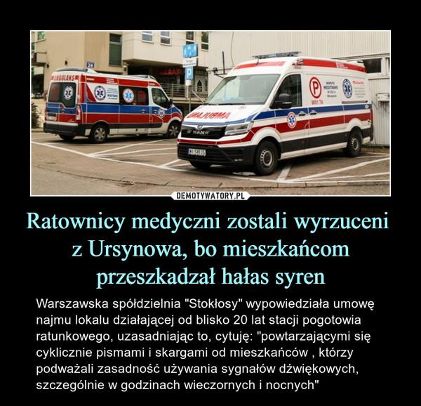 """Ratownicy medyczni zostali wyrzuceni z Ursynowa, bo mieszkańcom przeszkadzał hałas syren – Warszawska spółdzielnia """"Stokłosy"""" wypowiedziała umowę najmu lokalu działającej od blisko 20 lat stacji pogotowia ratunkowego, uzasadniając to, cytuję: """"powtarzającymi się cyklicznie pismami i skargami od mieszkańców , którzy podważali zasadność używania sygnałów dźwiękowych, szczególnie w godzinach wieczornych i nocnych"""""""