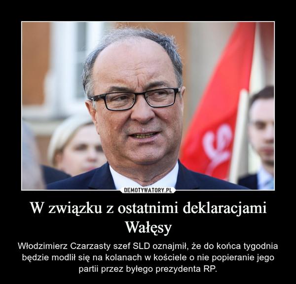 W związku z ostatnimi deklaracjami Wałęsy – Włodzimierz Czarzasty szef SLD oznajmił, że do końca tygodnia będzie modlił się na kolanach w kościele o nie popieranie jego partii przez byłego prezydenta RP.