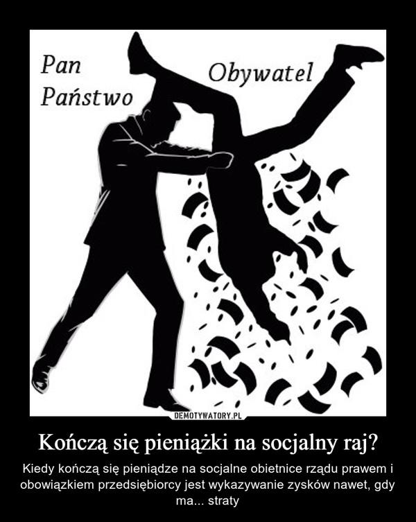Kończą się pieniążki na socjalny raj? – Kiedy kończą się pieniądze na socjalne obietnice rządu prawem i obowiązkiem przedsiębiorcy jest wykazywanie zysków nawet, gdy ma... straty
