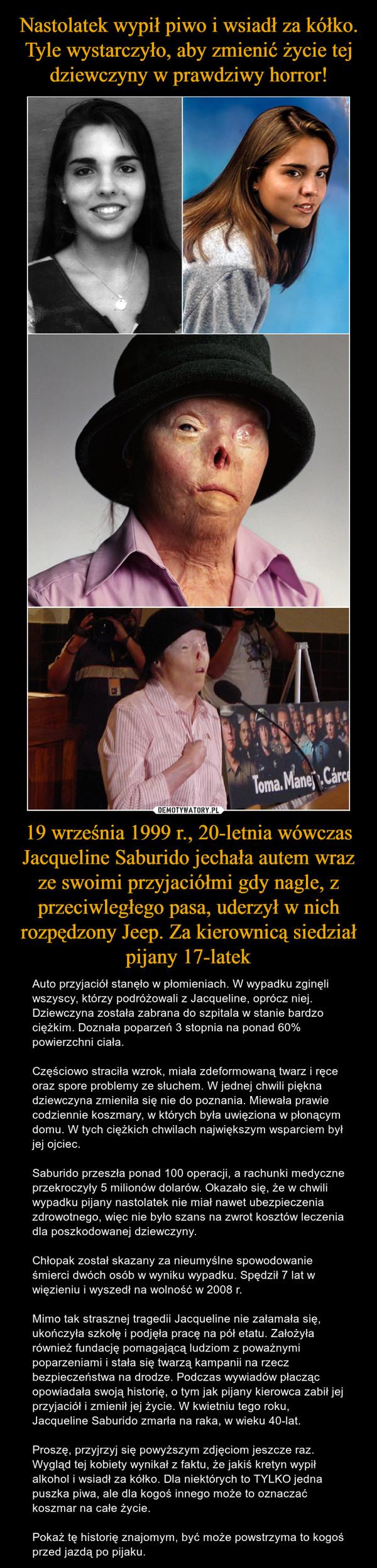 19 września 1999 r., 20-letnia wówczas Jacqueline Saburido jechała autem wraz ze swoimi przyjaciółmi gdy nagle, z przeciwległego pasa, uderzył w nich rozpędzony Jeep. Za kierownicą siedział pijany 17-latek – Auto przyjaciół stanęło w płomieniach. W wypadku zginęli wszyscy, którzy podróżowali z Jacqueline, oprócz niej. Dziewczyna została zabrana do szpitala w stanie bardzo ciężkim. Doznała poparzeń 3 stopnia na ponad 60% powierzchni ciała.Częściowo straciła wzrok, miała zdeformowaną twarz i ręce oraz spore problemy ze słuchem. W jednej chwili piękna dziewczyna zmieniła się nie do poznania. Miewała prawie codziennie koszmary, w których była uwięziona w płonącym domu. W tych ciężkich chwilach największym wsparciem był jej ojciec.Saburido przeszła ponad 100 operacji, a rachunki medyczne przekroczyły 5 milionów dolarów. Okazało się, że w chwili wypadku pijany nastolatek nie miał nawet ubezpieczenia zdrowotnego, więc nie było szans na zwrot kosztów leczenia dla poszkodowanej dziewczyny.Chłopak został skazany za nieumyślne spowodowanie śmierci dwóch osób w wyniku wypadku. Spędził 7 lat w więzieniu i wyszedł na wolność w 2008 r.Mimo tak strasznej tragedii Jacqueline nie załamała się, ukończyła szkołę i podjęła pracę na pół etatu. Założyła również fundację pomagającą ludziom z poważnymi poparzeniami i stała się twarzą kampanii na rzecz bezpieczeństwa na drodze. Podczas wywiadów płacząc opowiadała swoją historię, o tym jak pijany kierowca zabił jej przyjaciół i zmienił jej życie. W kwietniu tego roku, Jacqueline Saburido zmarła na raka, w wieku 40-lat.Proszę, przyjrzyj się powyższym zdjęciom jeszcze raz. Wygląd tej kobiety wynikał z faktu, że jakiś kretyn wypił alkohol i wsiadł za kółko. Dla niektórych to TYLKO jedna puszka piwa, ale dla kogoś innego może to oznaczać koszmar na całe życie.Pokaż tę historię znajomym, być może powstrzyma to kogoś przed jazdą po pijaku.