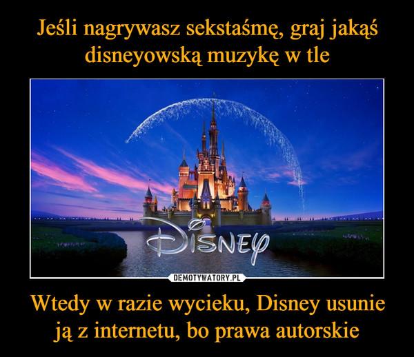 Wtedy w razie wycieku, Disney usunie ją z internetu, bo prawa autorskie –
