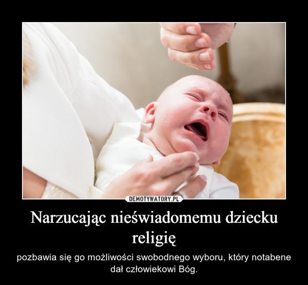 Narzucając nieświadomemu dziecku religię – pozbawia się go możliwości swobodnego wyboru, który notabene dał człowiekowi Bóg.