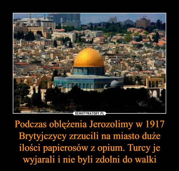 Podczas oblężenia Jerozolimy w 1917 Brytyjczycy zrzucili na miasto duże ilości papierosów z opium. Turcy je wyjarali i nie byli zdolni do walki –