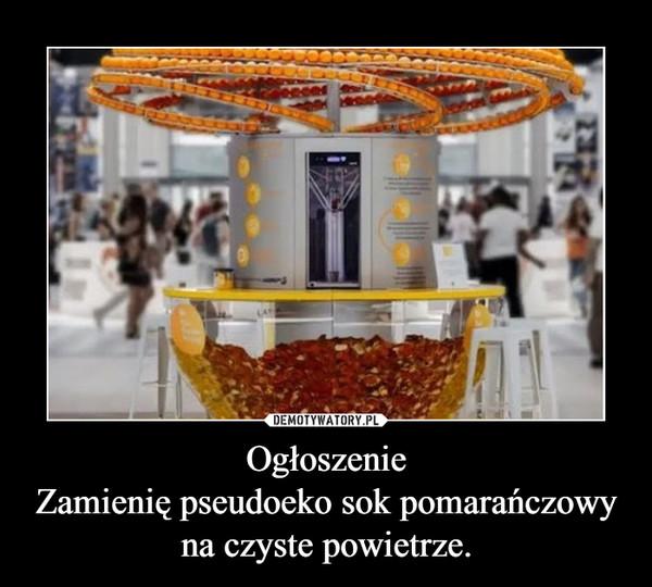 OgłoszenieZamienię pseudoeko sok pomarańczowy na czyste powietrze. –