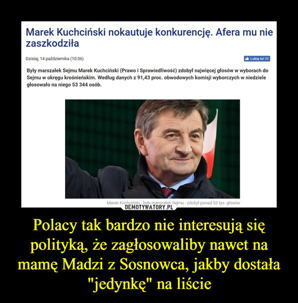 """Polacy tak bardzo nie interesują się polityką, że zagłosowaliby nawet na mamę Madzi z Sosnowca, jakby dostała """"jedynkę"""" na liście –  Marek Kuchciński nokautuje konkurencję. Afera mu nie zaszkodziła Dzisiaj, 14 października (10:36) di Lubię to! 53 Były marszałek Sejmu Marek Kuchciński (Prawo i Sprawiedliwość) zdobył najwięcej głosów w wyborach do Sejmu w okręgu krośnieńskim. Według danych z 91,43 proc. obwodowych komisji wyborczych w niedziele głosowało na niego 53 344 osób."""