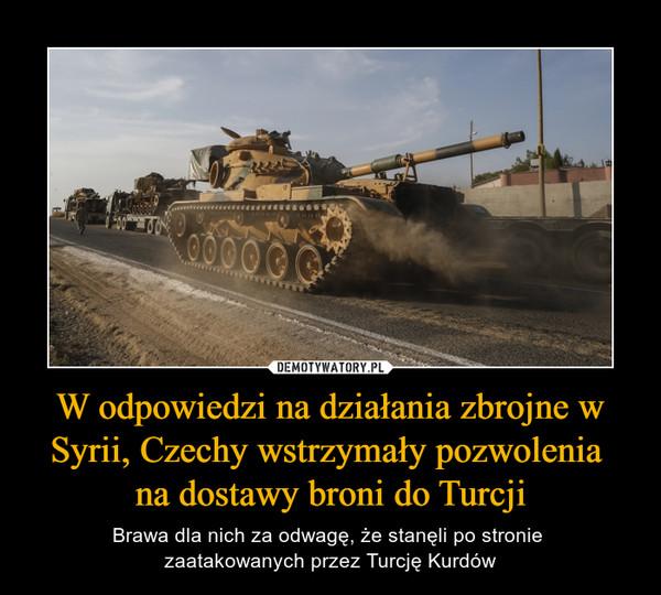 W odpowiedzi na działania zbrojne w Syrii, Czechy wstrzymały pozwolenia na dostawy broni do Turcji – Brawa dla nich za odwagę, że stanęli po stronie zaatakowanych przez Turcję Kurdów