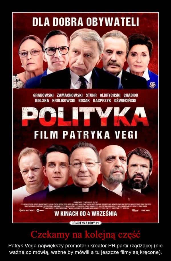 Czekamy na kolejną część – Patryk Vega największy promotor i kreator PR partii rządzącej (nie ważne co mówią, ważne by mówili a tu jeszcze filmy są kręcone).