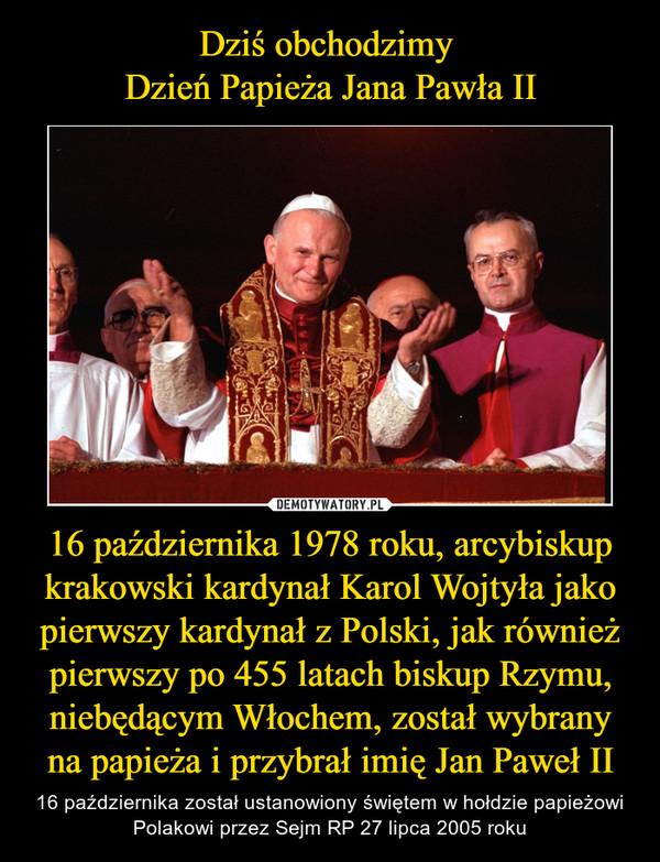 16 października 1978 roku, arcybiskup krakowski kardynał Karol Wojtyła jako pierwszy kardynał z Polski, jak również pierwszy po 455 latach biskup Rzymu, niebędącym Włochem, został wybrany na papieża i przybrał imię Jan Paweł II – 16 października został ustanowiony świętem w hołdzie papieżowi Polakowi przez Sejm RP 27 lipca 2005 roku
