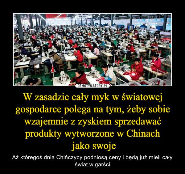 W zasadzie cały myk w światowej gospodarce polega na tym, żeby sobie wzajemnie z zyskiem sprzedawać produkty wytworzone w Chinach jako swoje – Aż któregoś dnia Chińczycy podniosą ceny i będą już mieli cały świat w garści
