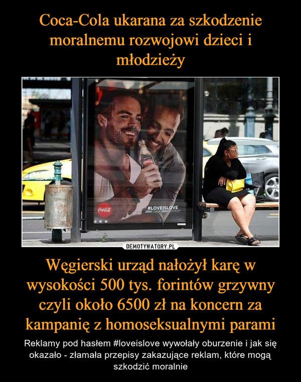Węgierski urząd nałożył karę w wysokości 500 tys. forintów grzywny czyli około 6500 zł na koncern za kampanię z homoseksualnymi parami – Reklamy pod hasłem #loveislove wywołały oburzenie i jak się okazało - złamała przepisy zakazujące reklam, które mogą szkodzić moralnie