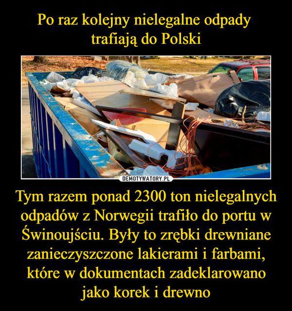 Tym razem ponad 2300 ton nielegalnych odpadów z Norwegii trafiło do portu w Świnoujściu. Były to zrębki drewniane zanieczyszczone lakierami i farbami, które w dokumentach zadeklarowano jako korek i drewno –