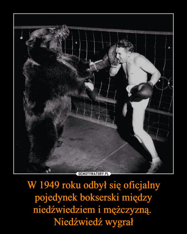 W 1949 roku odbył się oficjalny pojedynek bokserski między niedźwiedziem i mężczyzną. Niedźwiedź wygrał –
