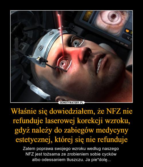 Właśnie się dowiedziałem, że NFZ nie refunduje laserowej korekcji wzroku, gdyż należy do zabiegów medycyny estetycznej, której się nie refunduje