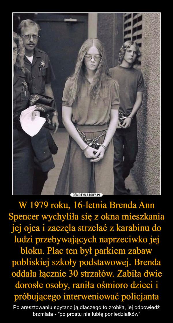 """W 1979 roku, 16-letnia Brenda Ann Spencer wychyliła się z okna mieszkania jej ojca i zaczęła strzelać z karabinu do ludzi przebywających naprzeciwko jej bloku. Plac ten był parkiem zabaw pobliskiej szkoły podstawowej. Brenda oddała łącznie 30 strzałów. Zabiła dwie dorosłe osoby, raniła ośmioro dzieci i próbującego interweniować policjanta – Po aresztowaniu spytano ją dlaczego to zrobiła, jej odpowiedź brzmiała - """"po prostu nie lubię poniedziałków"""""""